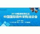2016洲際傳媒第五屆中國國際鑄件采購洽談會
